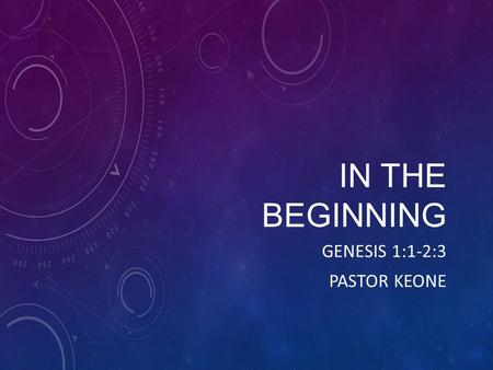 IN THE BEGINNING GENESIS 1:1-2:3 PASTOR KEONE. Book of Genesis Written by Moses Purpose help the Israelites know this God they were following Introduces.