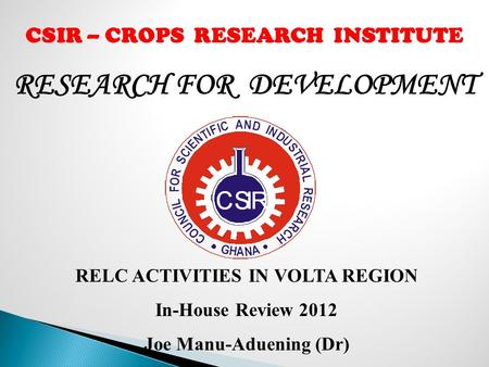 RESEARCH FOR DEVELOPMENT CSIR – CROPS RESEARCH INSTITUTE RELC ACTIVITIES IN VOLTA REGION In-House Review 2012 Joe Manu-Aduening (Dr)