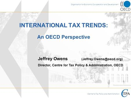 Centre for Tax Policy and Administration Organisation for Economic Co-operation and Development INTERNATIONAL TAX TRENDS: An OECD Perspective Jeffrey Owens.