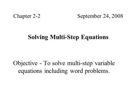Objective - To solve multi-step variable equations including word problems. Chapter 2-2September 24, 2008 Solving Multi-Step Equations.
