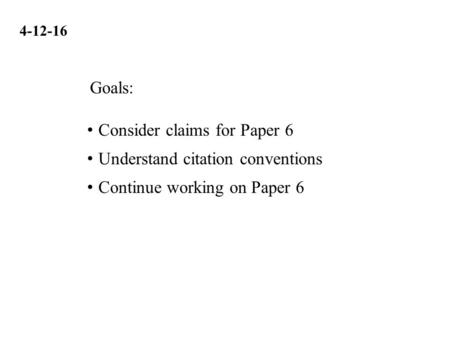 4-12-16 Consider claims for Paper 6 Understand citation conventions Continue working on Paper 6 Goals: