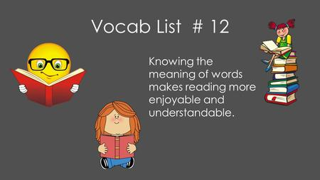Vocab List # 12 Knowing the meaning of words makes reading more enjoyable and understandable.