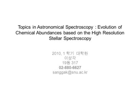 Topics in Astronomical Spectroscopy : Evolution of Chemical Abundances based on the High Resolution Stellar Spectroscopy 2010, 1 학기 대학원 이상각 19 동 317 02-880-6627.