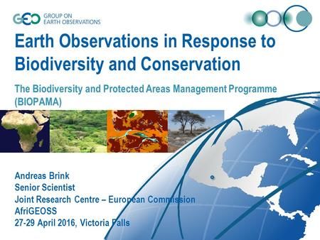 Earth Observations in Response to Biodiversity and Conservation The Biodiversity and Protected Areas Management Programme (BIOPAMA) Andreas Brink Senior.