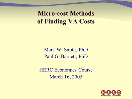 Micro-cost Methods of Finding VA Costs Mark W. Smith, PhD Paul G. Barnett, PhD HERC Economics Course March 16, 2005.