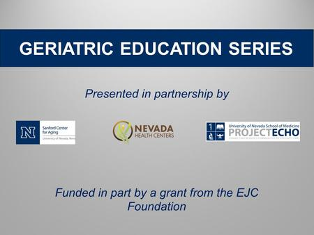 Funded in part by a grant from the EJC Foundation Presented in partnership by GERIATRIC EDUCATION SERIES.