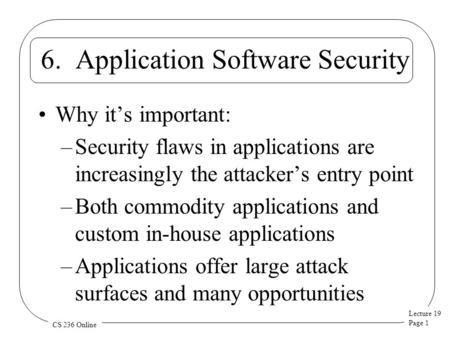 Lecture 19 Page 1 CS 236 Online 6. Application Software Security Why it's important: –Security flaws in applications are increasingly the attacker's entry.