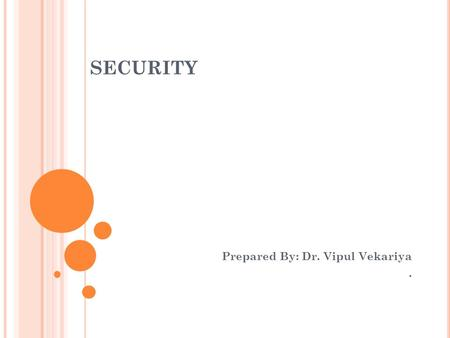 SECURITY Prepared By: Dr. Vipul Vekariya.. 2 S ECURITY Secure system will control, through use of specific futures, access to information that only properly.