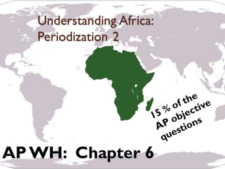 Understanding Africa: Periodization 2 AP WH: Chapter 6 15 % of the AP objective questions.