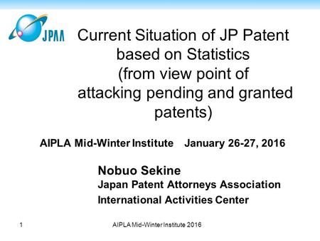 Current Situation of JP Patent based on Statistics (from view point of attacking pending and granted patents) Nobuo Sekine Japan Patent Attorneys Association.