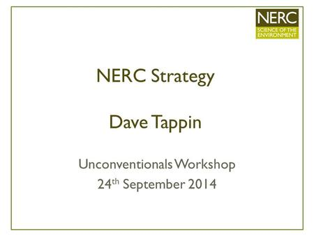 NERC Strategy Dave Tappin Unconventionals Workshop 24 th September 2014.