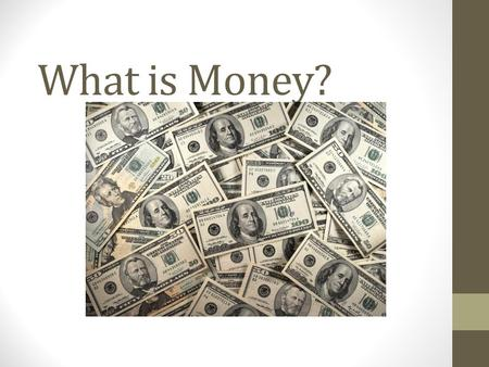 What is Money?. Money Money is more interesting than you think. It serves different functions, comes in several different forms, and has value for reasons.