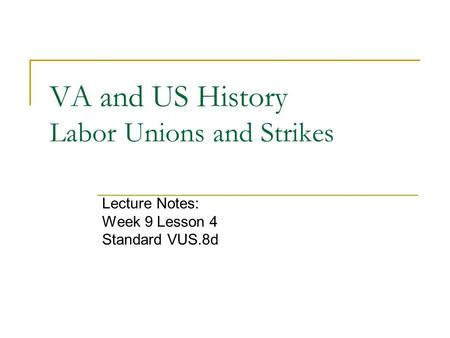 VA and US History Labor Unions and Strikes Lecture Notes: Week 9 Lesson 4 Standard VUS.8d.