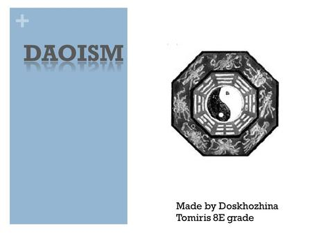+ Made by Doskhozhina Tomiris 8E grade. + The appearance of Daoism Three major religions or philosophies shaped many of the ideas and history of Ancient.