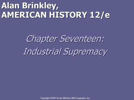Copyright ©2007 by the McGraw-Hill Companies, Inc Alan Brinkley, AMERICAN HISTORY 12/e Chapter Seventeen: Industrial Supremacy.