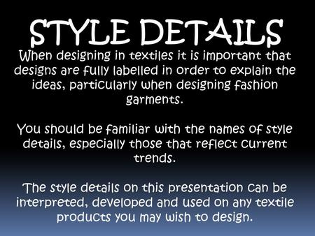 STYLE DETAILS When designing in textiles it is important that designs are fully labelled in order to explain the ideas, particularly when designing fashion.