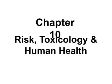 Risk, Toxicology & Human Health Chapter 10. I. Risk A.The probability of hazard (injury, disease, economic or environmental damage B. Risk Assessment.