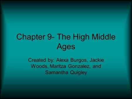 Chapter 9- The High Middle Ages Created by: Alexa Burgos, Jackie Woods, Maritza Gonzalez, and Samantha Quigley.