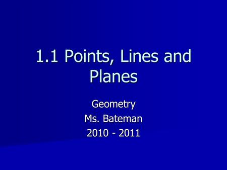 Geometry Ms. Bateman 2010 - 2011 1.1 Points, Lines and Planes.