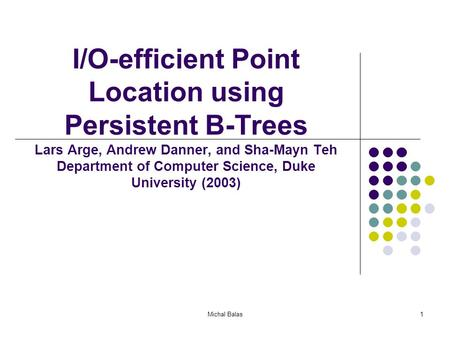 Michal Balas1 I/O-efficient Point Location using Persistent B-Trees Lars Arge, Andrew Danner, and Sha-Mayn Teh Department of Computer Science, Duke University.