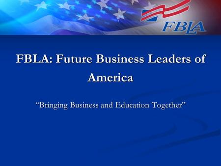 "FBLA: Future Business Leaders of America ""Bringing Business and Education Together"""
