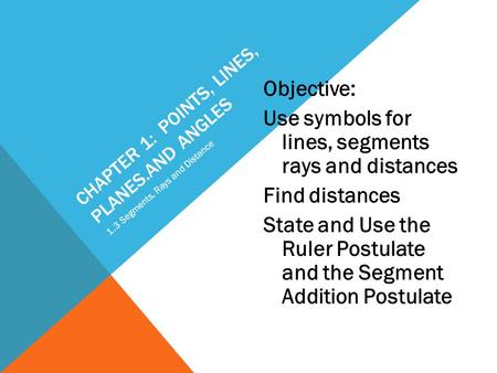 CHAPTER 1: POINTS, LINES, PLANES.AND ANGLES Objective: Use symbols for lines, segments rays and distances Find distances State and Use the Ruler Postulate.