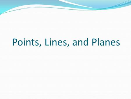 Points, Lines, and Planes. Even though there is no formal definition for these terms, there is general agreement of their meaning: A point is a dimensionless.