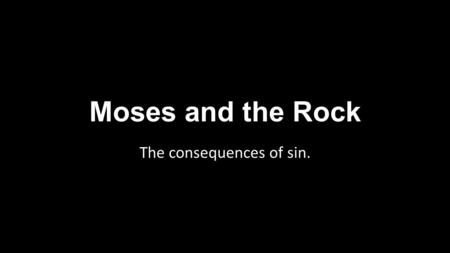 Moses and the Rock The consequences of sin.. Moses and the Rock Moses without a doubt was one of the best men to have ever lived. We can see how God felt.