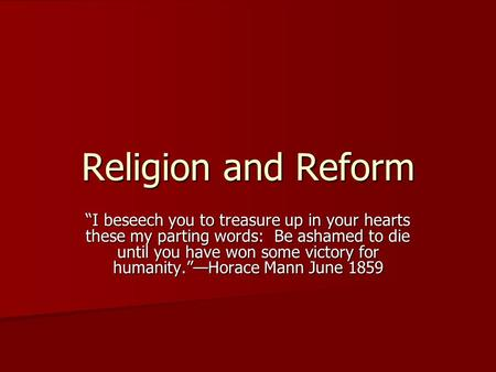 "Religion and Reform ""I beseech you to treasure up in your hearts these my parting words: Be ashamed to die until you have won some victory for humanity.""—Horace."