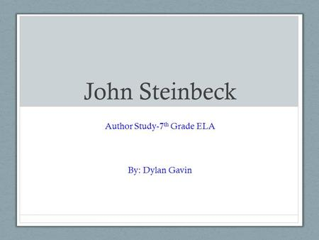 John Steinbeck Author Study-7 th Grade ELA By: Dylan Gavin.