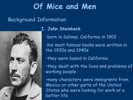 Of Mice and Men I. John Steinbeck -born in Salinas, California in 1902 -his most famous books were written in the 1930s and 1940s -they were based in California.