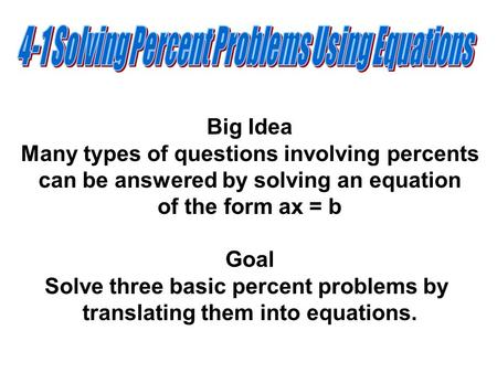 Big Idea Many types of questions involving percents can be answered by solving an equation of the form ax = b Goal Solve three basic percent problems by.