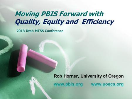 Moving PBIS Forward with Quality, Equity and Efficiency 2013 Utah MTSS Conference Rob Horner, University of Oregon www.pbis.orgwww.pbis.org www.uoecs.orgwww.uoecs.org.