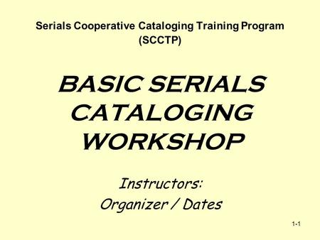 1-1 Serials Cooperative Cataloging Training Program (SCCTP) BASIC SERIALS CATALOGING WORKSHOP Instructors: Organizer / Dates.