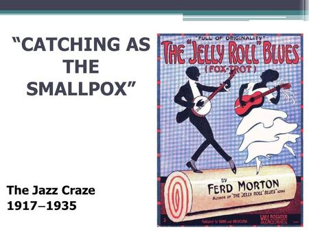 """CATCHING AS THE SMALLPOX"" The Jazz Craze 1917 – 1935."
