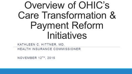 Overview of OHIC's Care Transformation & Payment Reform Initiatives KATHLEEN C. HITTNER, MD. HEALTH INSURANCE COMMISSIONER NOVEMBER 12 TH, 2015.