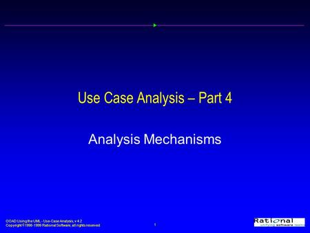 OOAD Using the UML - Use-Case Analysis, v 4.2 Copyright  1998-1999 Rational Software, all rights reserved 1 Use Case Analysis – Part 4 Analysis Mechanisms.