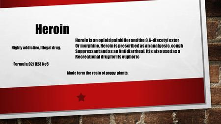 Heroin Heroin is an opioid painkiller and the 3,6-diacetyl ester Or morphine. Heroin is prescribed as an analgesic, cough Suppressant and as an Antidiarrheal.