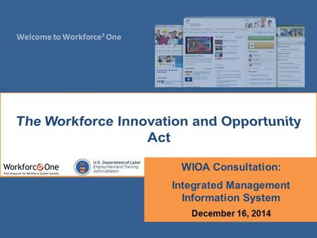 Welcome to Workforce 3 One U.S. Department of Labor Employment and Training Administration WIOA Consultation: Integrated Management Information System.