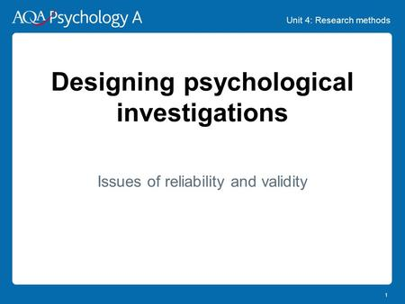 Unit 4: Research methods 1 Designing psychological investigations Issues of reliability and validity.