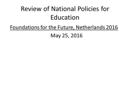 Review of National Policies for Education Foundations for the Future, Netherlands 2016 May 25, 2016.