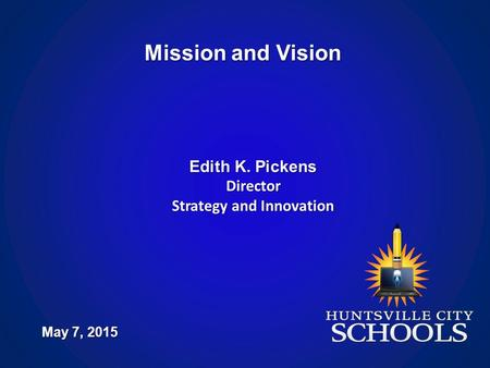 Mission and Vision May 7, 2015 Edith K. Pickens Director Strategy and Innovation.