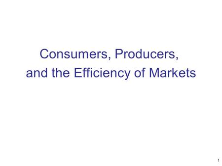 Consumers, Producers, and the Efficiency of Markets 1.