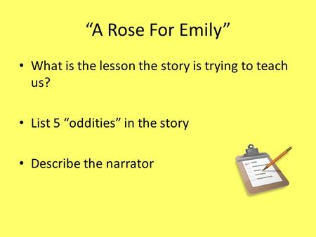 """A Rose For Emily"" What is the lesson the story is trying to teach us? List 5 ""oddities"" in the story Describe the narrator."