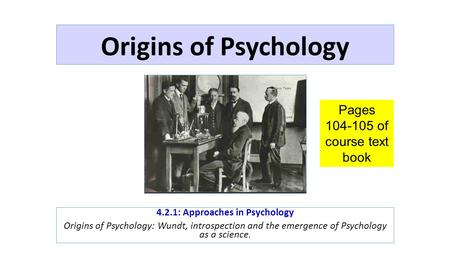 Origins of Psychology 4.2.1: Approaches in Psychology Origins of Psychology: Wundt, introspection and the emergence of Psychology as a science. Pages 104-105.