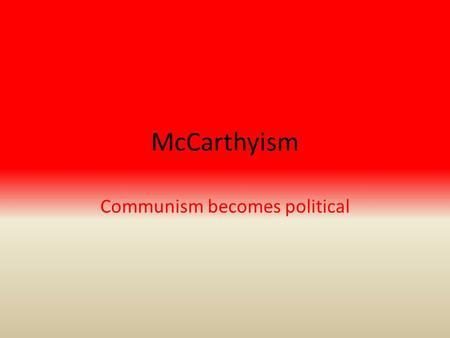 McCarthyism Communism becomes political. McCarthyism – Senator Joseph McCarthy (R, WI) -Promote his political career – anticommunism -Worked zealously.