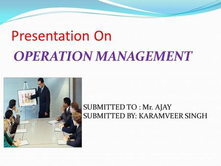 Presentation On OPERATION MANAGEMENT SUBMITTED TO : Mr. AJAY SUBMITTED BY: KARAMVEER SINGH.