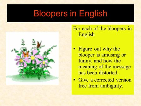 Bloopers in English For each of the bloopers in English  Figure out why the blooper is amusing or funny, and how the meaning of the message has been.