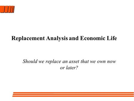 Replacement Analysis and Economic Life Should we replace an asset that we own now or later?