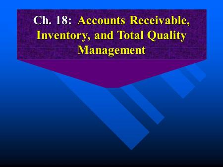 Ch. 18: Accounts Receivable, Inventory, and Total Quality Management.
